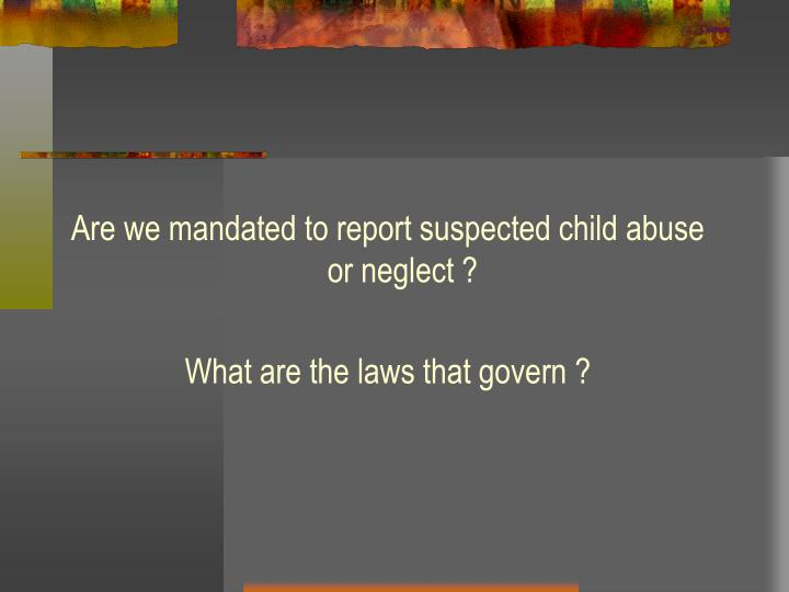 Are we mandated to report suspected child abuse or neglect ?
