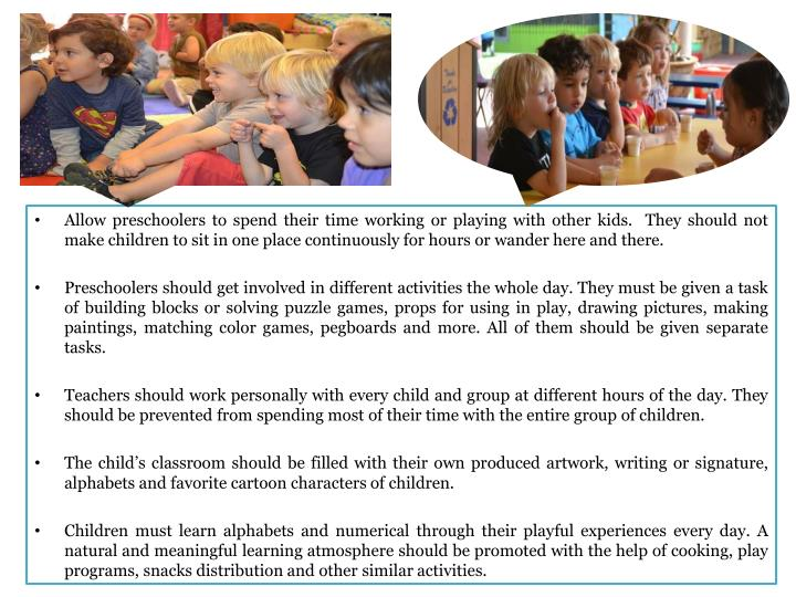 Allow preschoolers to spend their time working or playing with other kids.  They should not make chi...