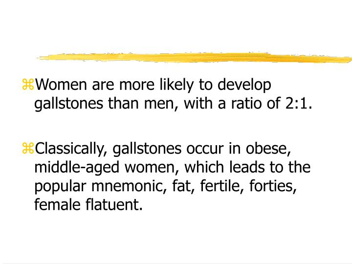 Women are more likely to develop gallstones than men, with a ratio of 2:1.