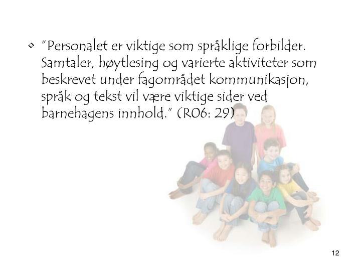 """""""Personalet er viktige som språklige forbilder. Samtaler, høytlesing og varierte aktiviteter som beskrevet under fagområdet kommunikasjon, språk og tekst vil være viktige sider ved barnehagens innhold."""" (R06: 29)"""