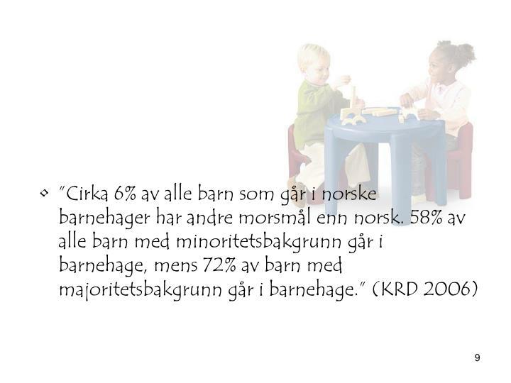 """""""Cirka 6% av alle barn som går i norske barnehager har andre morsmål enn norsk. 58% av alle barn med minoritetsbakgrunn går i barnehage, mens 72% av barn med majoritetsbakgrunn går i barnehage."""" (KRD 2006)"""