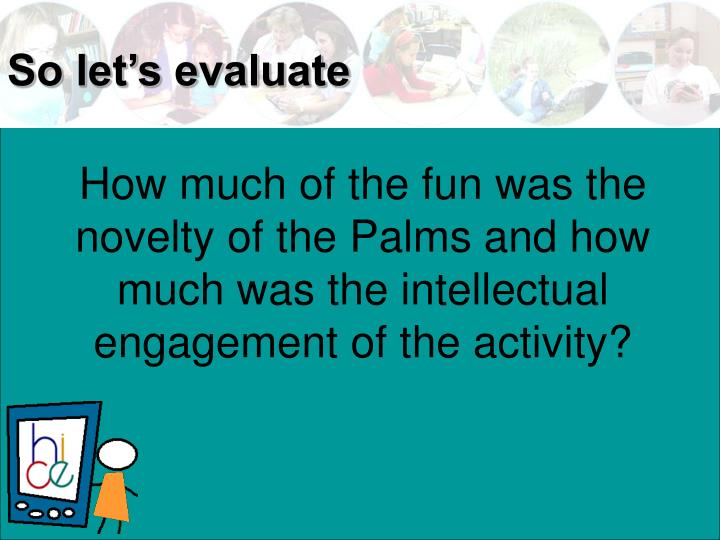 How much of the fun was the novelty of the Palms and how much was the intellectual engagement of the activity?