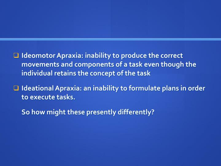 Ideomotor Apraxia: inability to produce the correct movements and components of a task even though the individual retains the concept of the task