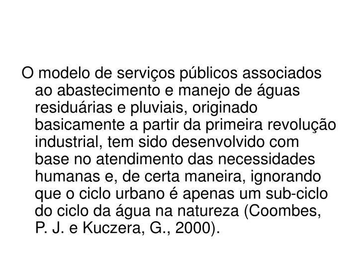 O modelo de serviços públicos associados ao abastecimento e manejo de águas residuárias e pluviais, originado basicamente a partir da primeira revolução industrial, tem sido desenvolvido com base no atendimento das necessidades humanas e, de certa maneira, ignorando que o ciclo urbano é apenas um sub-ciclo do ciclo da água na natureza (Coombes, P. J. e Kuczera, G., 2000).