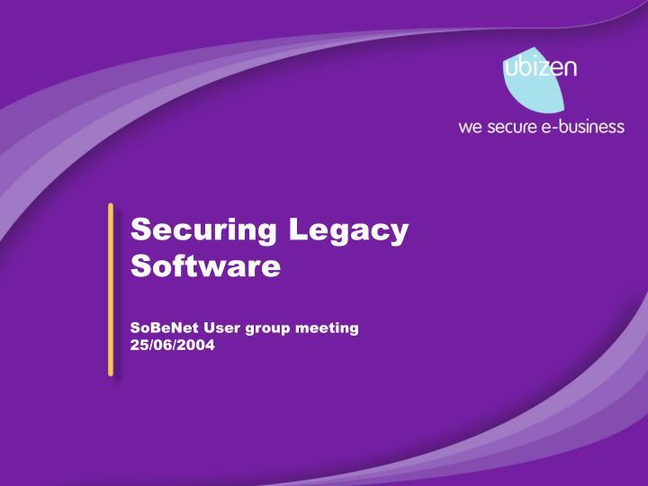 securing legacy software sobenet user group meeting 25 06 2004 n.