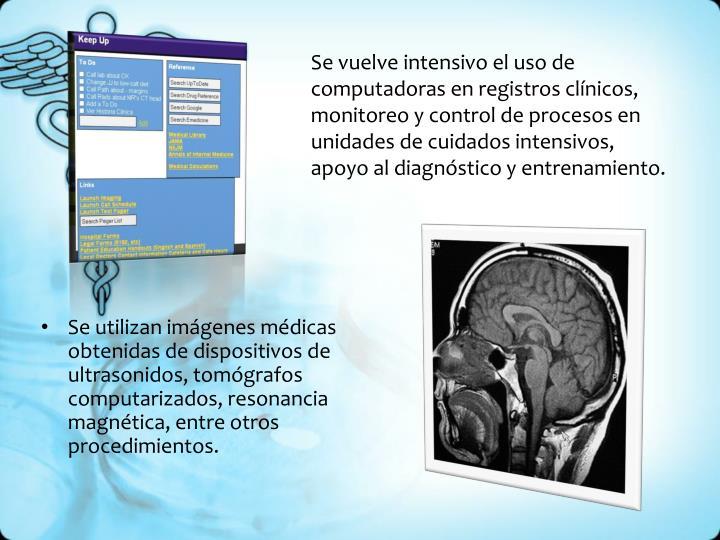 Se vuelve intensivo el uso de computadoras en registros clínicos, monitoreo y control de procesos en unidades de cuidados intensivos, apoyo al diagnóstico y entrenamiento.