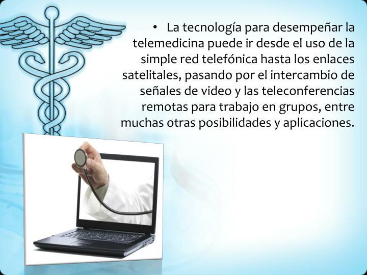 La tecnología para desempeñar la telemedicina puede ir desde el uso de la simple red telefónica hasta los enlaces satelitales, pasando por el intercambio de señales de video y las teleconferencias remotas para trabajo en grupos, entre muchas otras posibilidades y aplicaciones.