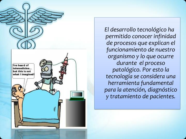 El desarrollo tecnológico ha permitido conocer infinidad de procesos que explican el funcionamiento de nuestro organismo y lo que ocurre durante  el proceso patológico. Por esto la tecnología se considera una herramienta fundamental para la atención, diagnóstico y tratamiento de pacientes.