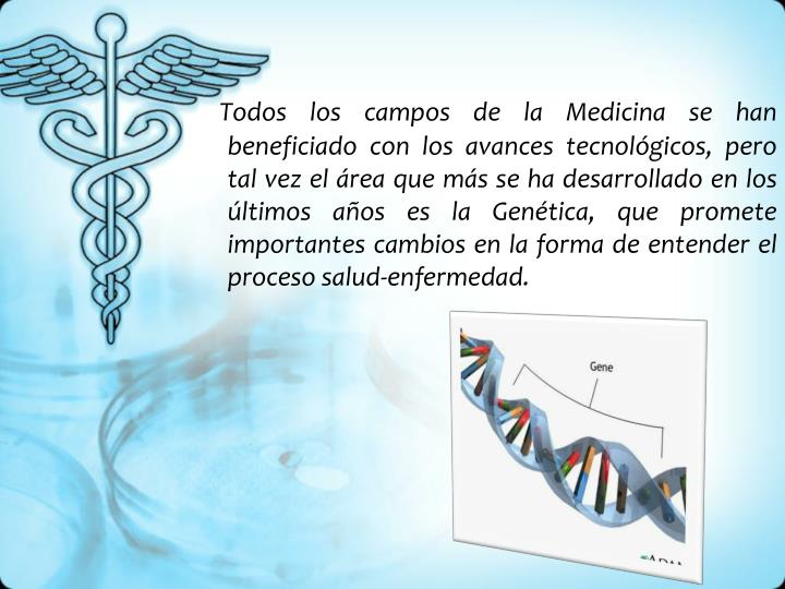 Todos los campos de la Medicina se han beneficiado con los avances tecnológicos, pero tal vez el área que más se ha desarrollado en los últimos años es la Genética, que promete importantes cambios en la forma de entender el proceso salud-enfermedad