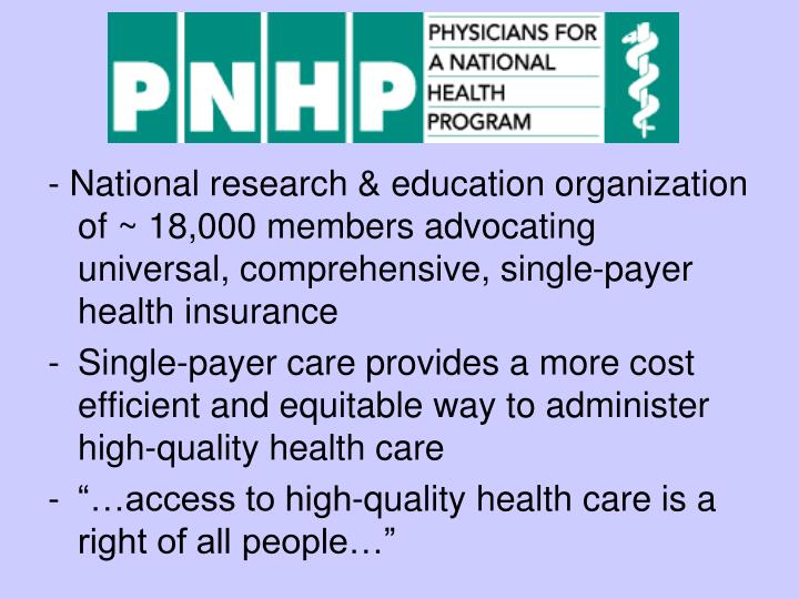 - National research & education organization of ~ 18,000 members advocating universal, comprehensive, single-payer health insurance