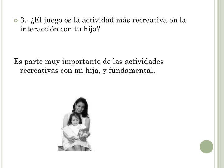 3.- ¿El juego es la actividad más recreativa en la interacción con tu hija?