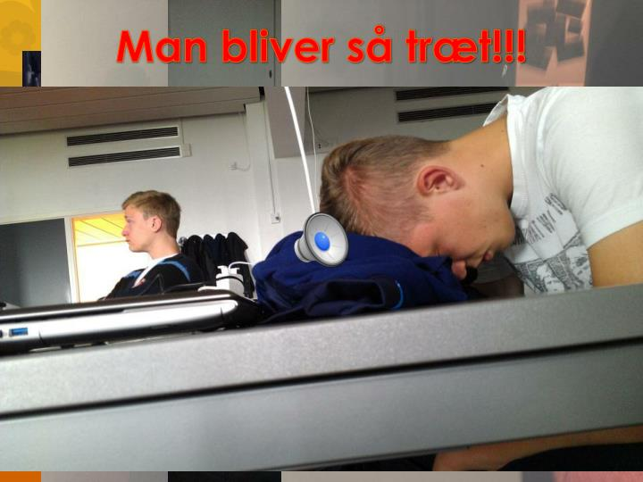 Man bliver så træt!!!