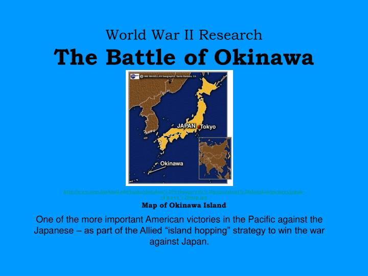 PPT - World War II Research The Battle of Okinawa PowerPoint ... Map Of Okinawa Japan Ww on map of greece ww2, map of libya ww2, map of russia ww2, map of netherlands ww2, map of france ww2, map of india ww2, map of new guinea ww2, map of belgium ww2, map of philippines ww2, map of japan ww2, map of poland ww2, map of pacific battles ww2, map of asia after ww2, map of the pacific ww2, map of hiroshima ww2, map of iwo jima ww2, map of germany ww2, map of vietnam ww2, map of china ww2, map of tobruk ww2,
