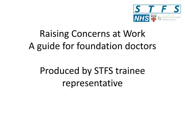 raising concerns at work a guide for foundation doctors produced by stfs trainee representative n.