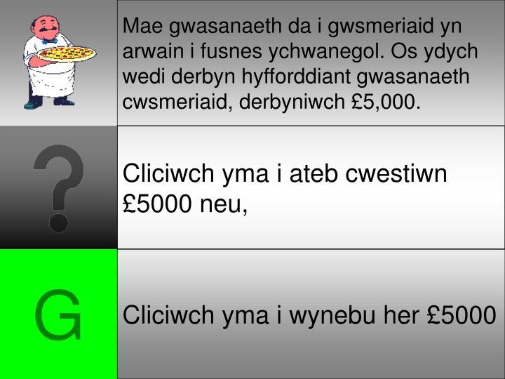 Mae gwasanaeth da i gwsmeriaid yn arwain i fusnes ychwanegol. Os ydych wedi derbyn hyfforddiant gwasanaeth cwsmeriaid, derbyniwch £5,000.