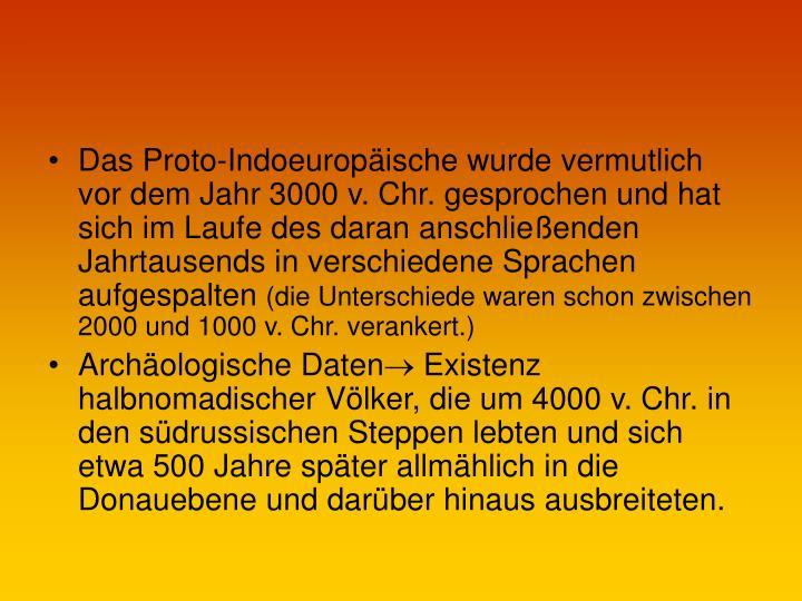 Das Proto-Indoeuropäische wurde vermutlich vor dem Jahr 3000 v. Chr. gesprochen und hat sich im Laufe des daran anschließenden Jahrtausends in verschiedene Sprachen aufgespalten