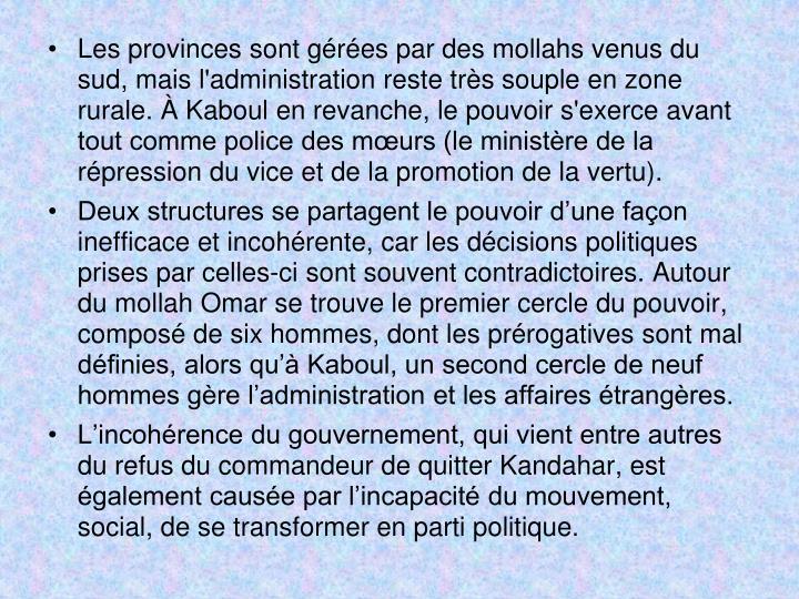 Les provinces sont gérées par des mollahs venus du sud, mais l'administration reste très souple en zone rurale. À Kaboul en revanche, le pouvoir s'exerce avant tout comme police des mœurs (le ministère de la répression du vice et de la promotion de la vertu).