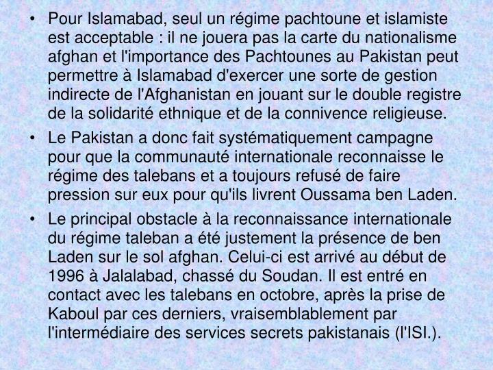 Pour Islamabad, seul un régime pachtoune et islamiste est acceptable : il ne jouera pas la carte du nationalisme afghan et l'importance des Pachtounes au Pakistan peut permettre à Islamabad d'exercer une sorte de gestion indirecte de l'Afghanistan en jouant sur le double registre de la solidarité ethnique et de la connivence religieuse.