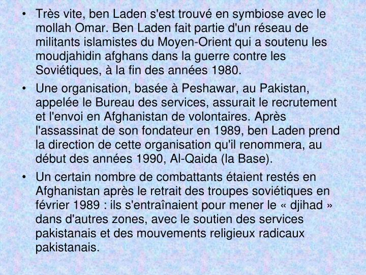Très vite, ben Laden s'est trouvé en symbiose avec le mollah Omar. Ben Laden fait partie d'un réseau de militants islamistes du Moyen-Orient qui a soutenu les moudjahidin afghans dans la guerre contre les Soviétiques, à la fin des années 1980.