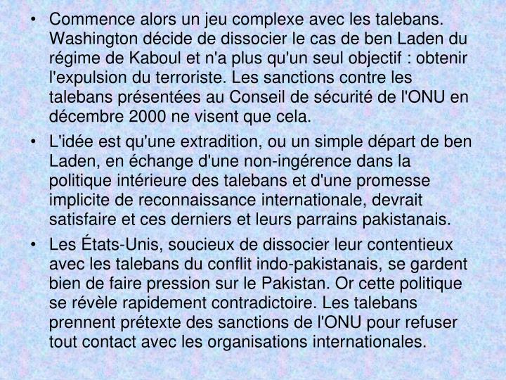 Commence alors un jeu complexe avec les talebans. Washington décide de dissocier le cas de ben Laden du régime de Kaboul et n'a plus qu'un seul objectif: obtenir l'expulsion du terroriste. Les sanctions contre les talebans présentées au Conseil de sécurité de l'ONU en décembre 2000 ne visent que cela.