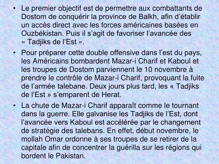 Le premier objectif est de permettre aux combattants de Dostom de conquérir la province de Balkh, afin d'établir un accès direct avec les forces américaines basées en Ouzbékistan. Puis il s'agit de favoriser l'avancée des «Tadjiks de l'Est».