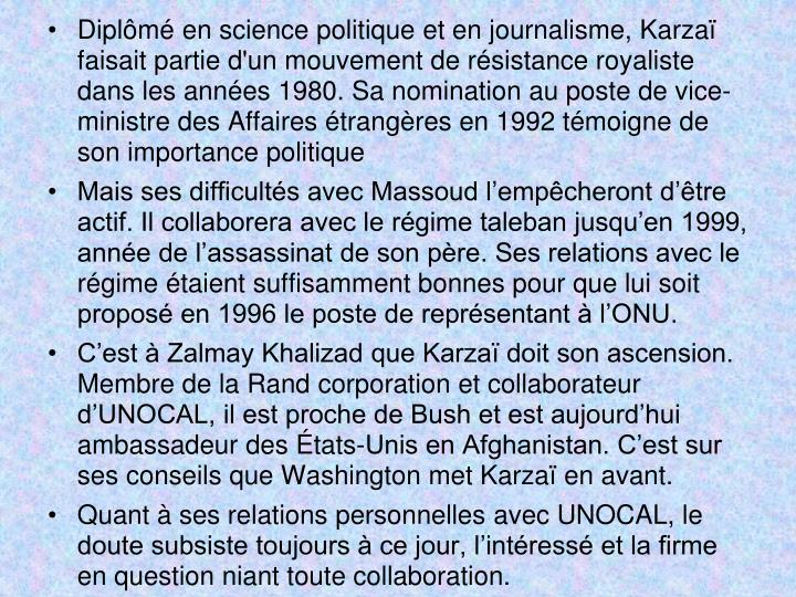 Diplômé en science politique et en journalisme, Karzaï faisait partie d'un mouvement de résistance royaliste dans les années 1980. Sa nomination au poste de vice-ministre des Affaires étrangères en 1992 témoigne de son importance politique