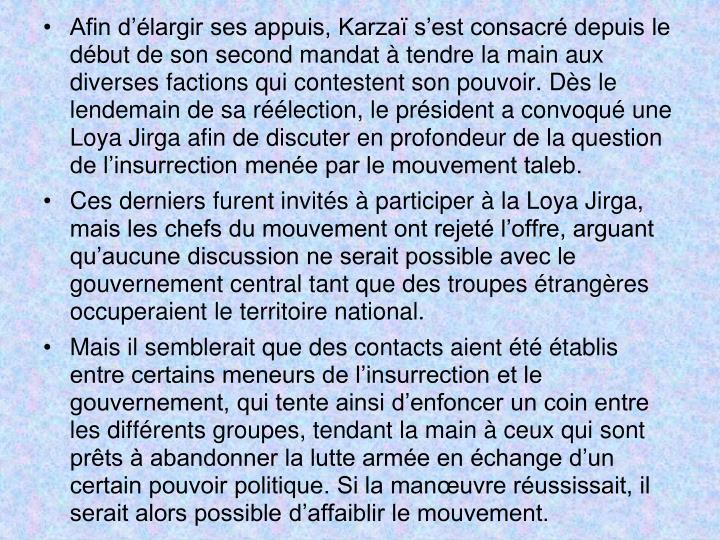 Afin d'élargir ses appuis, Karzaï s'est consacré depuis le début de son second mandat à tendrela main aux diverses factions qui contestent son pouvoir. Dès le lendemain de sa réélection, le président a convoqué une Loya Jirga afin de discuter en profondeur de la question de l'insurrection menée par le mouvement taleb.