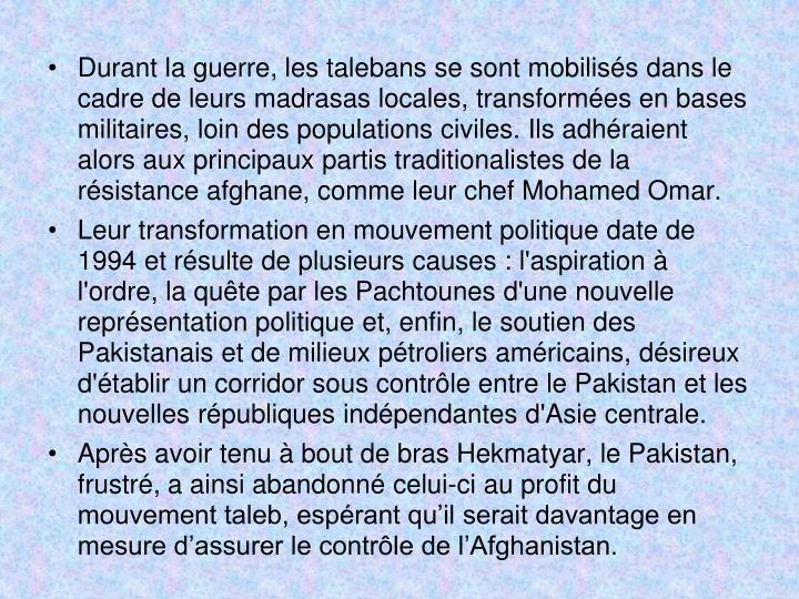 Durant la guerre, les talebans se sont mobilisés dans le cadre de leurs madrasas locales, transformées en bases militaires, loin des populations civiles. Ils adhéraient alors aux principaux partis traditionalistes de la résistance afghane, comme leur chef Mohamed Omar.