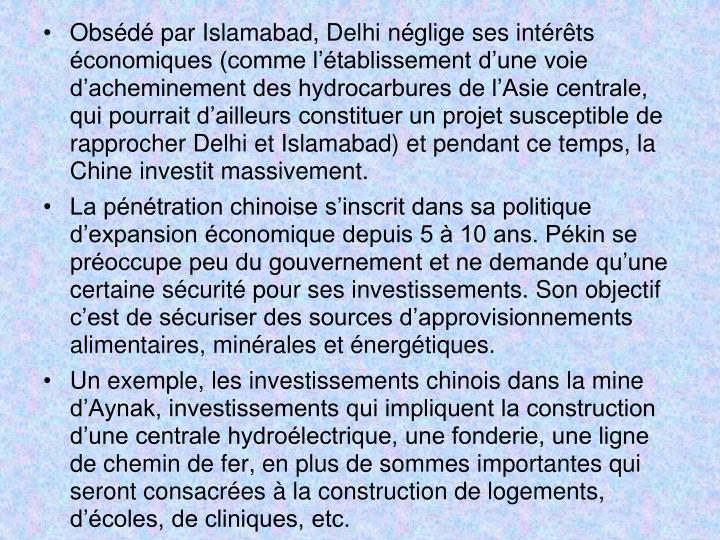 Obsédé par Islamabad, Delhi néglige ses intérêts économiques (comme l'établissement d'une voie d'acheminement des hydrocarbures de l'Asie centrale, qui pourrait d'ailleurs constituer un projet susceptible de rapprocher Delhi et Islamabad) et pendant ce temps, la Chine investit massivement.