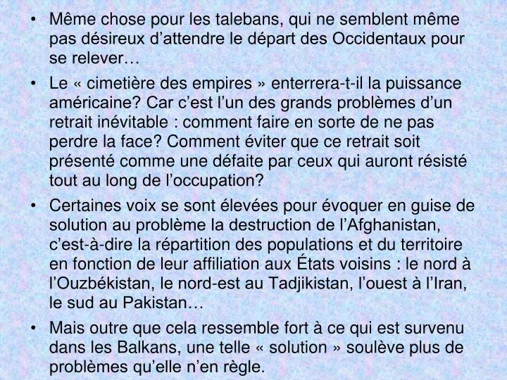 Même chose pour les talebans, qui ne semblent même pas désireux d'attendre le départ des Occidentaux pour se relever…
