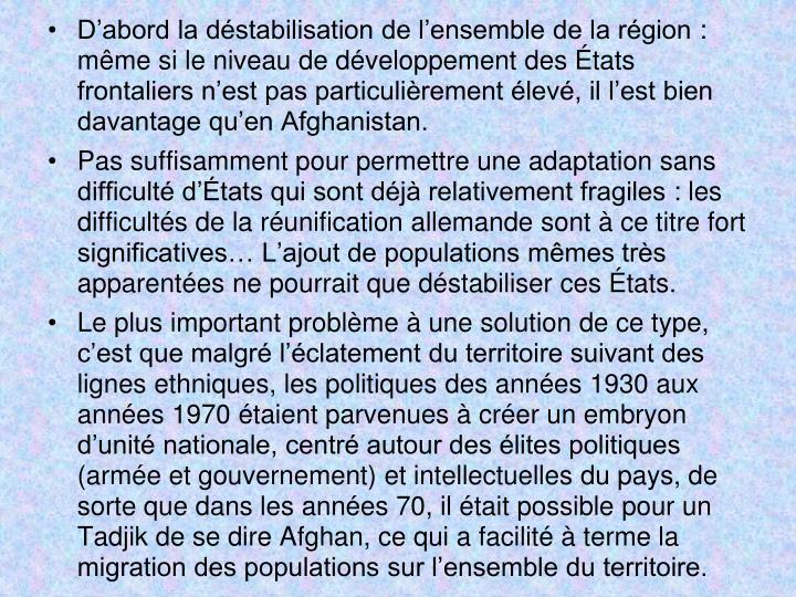 D'abord la déstabilisation de l'ensemble de la région: même si le niveau de développement des États frontaliers n'est pas particulièrement élevé, il l'est bien davantage qu'en Afghanistan.