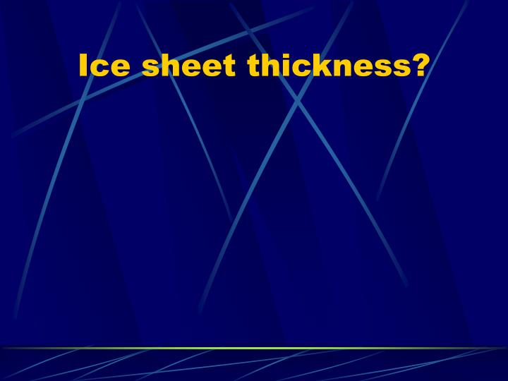 Ice sheet thickness?