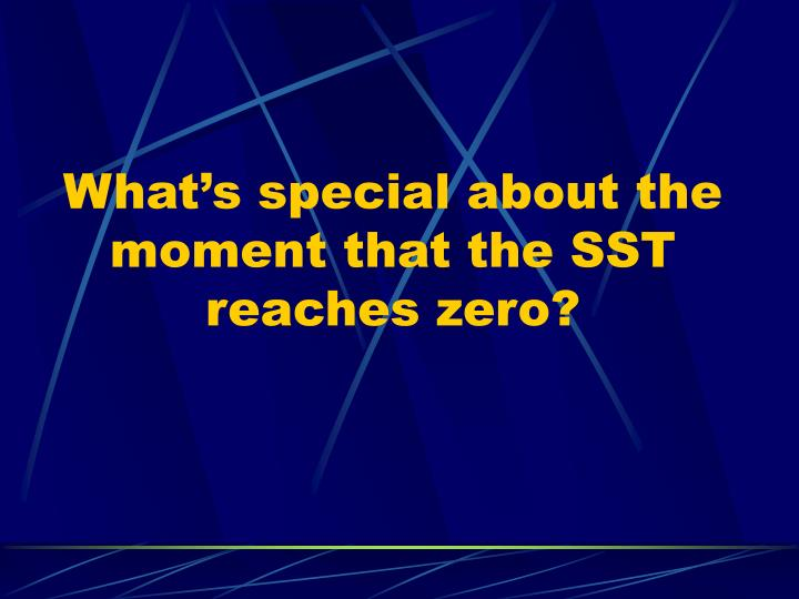 What's special about the moment that the SST reaches zero?