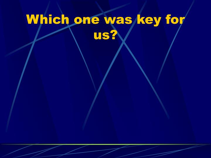 Which one was key for us?
