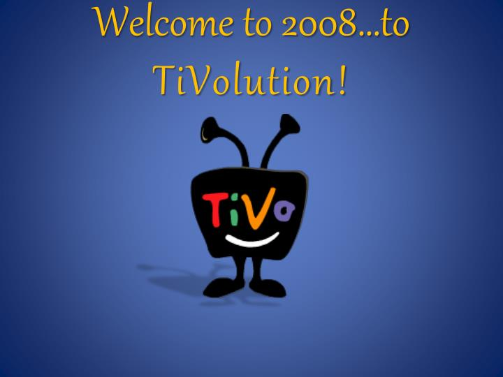Welcome to 2008 to tivolution