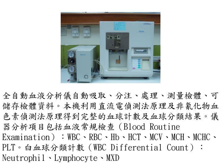 全自動血液分析儀自動吸取、分注、處理、測量檢體、可儲存檢體資料。本機利用直流電偵測法原理及非氰化物血色素偵測法原理得到完整的血球計數及血球分類結果。儀器分析項目包括血液常規檢查(