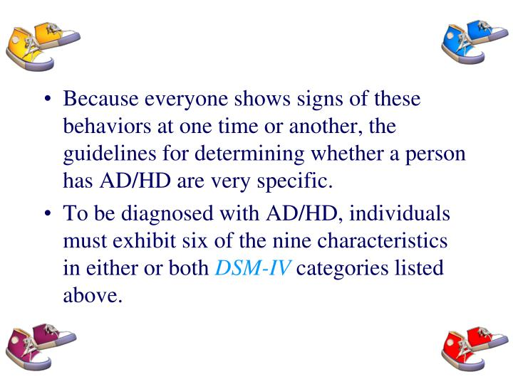 Because everyone shows signs of these behaviors at one time or another, the guidelines for determining whether a person has AD/HD are very specific.
