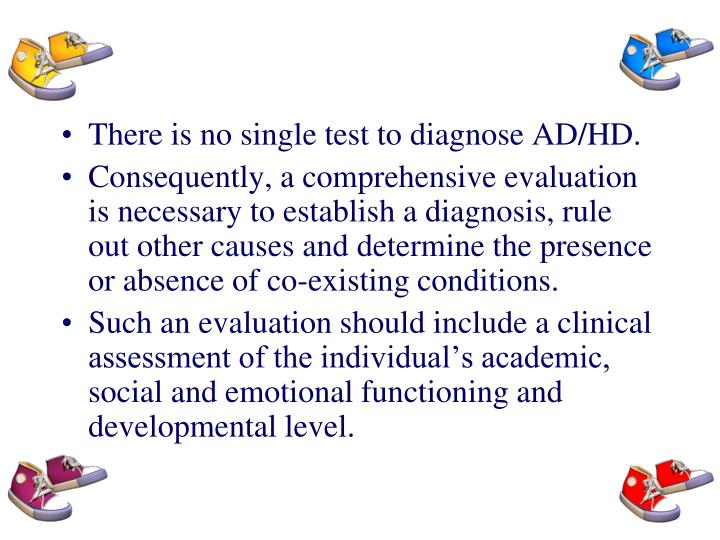 There is no single test to diagnose AD/HD.