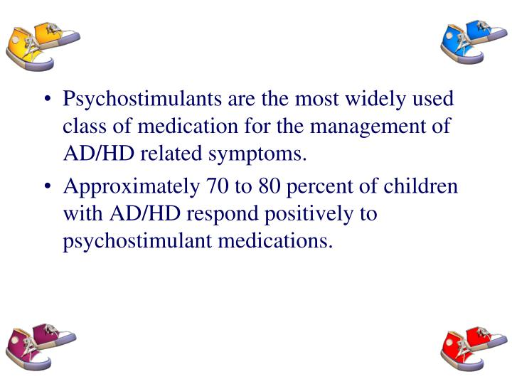 Psychostimulants are the most widely used class of medication for the management of AD/HD related symptoms.