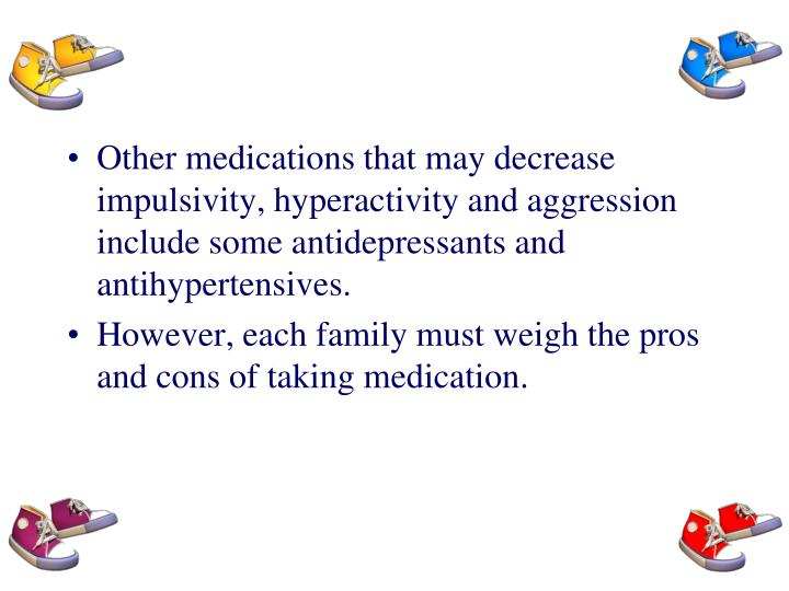 Other medications that may decrease impulsivity, hyperactivity and aggression include some antidepressants and antihypertensives.