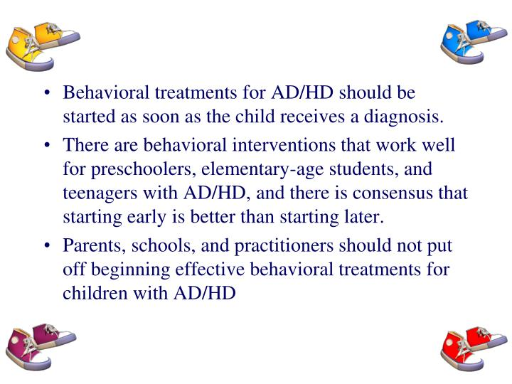 Behavioral treatments for AD/HD should be started as soon as the child receives a diagnosis.