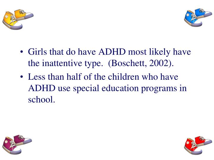Girls that do have ADHD most likely have the inattentive type.  (Boschett, 2002).
