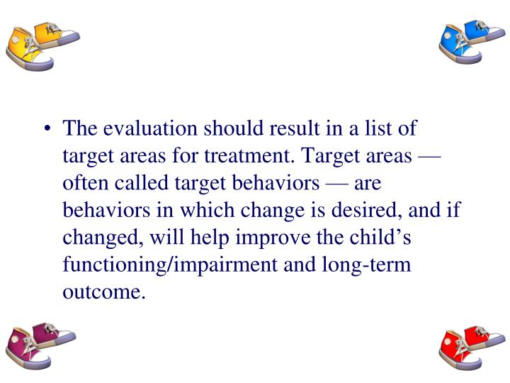 The evaluation should result in a list of target areas for treatment. Target areas — often called target behaviors — are behaviors in which change is desired, and if changed, will help improve the child's functioning/impairment and long-term outcome.