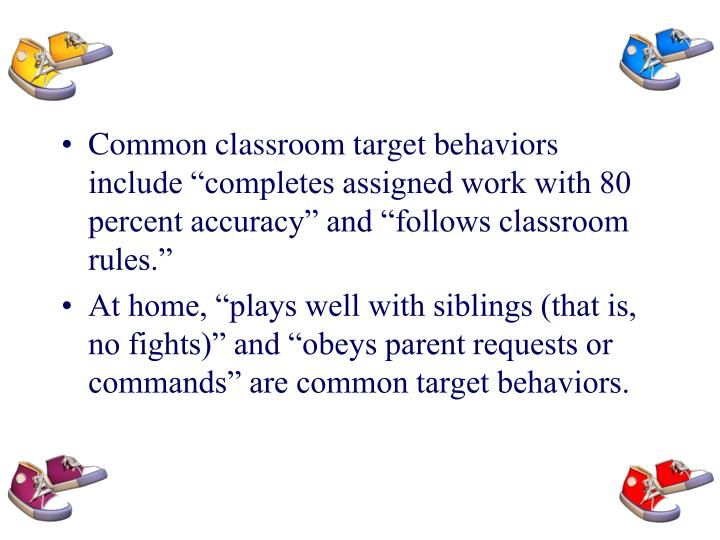 "Common classroom target behaviors include ""completes assigned work with 80 percent accuracy"" and ""follows classroom rules."""