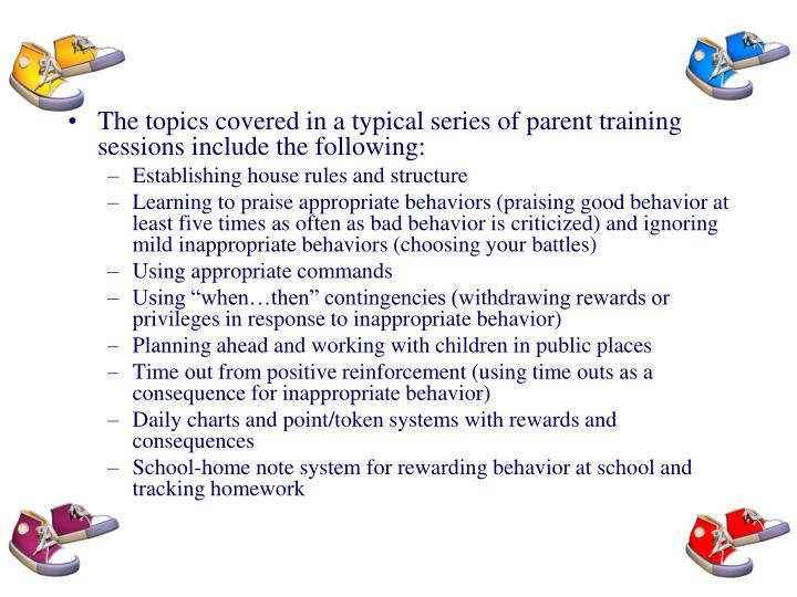 The topics covered in a typical series of parent training sessions include the following: