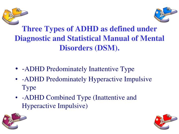 Three Types of ADHD as defined under Diagnostic and Statistical Manual of Mental Disorders (DSM).