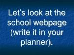 let s look at the school webpage write it in your planner