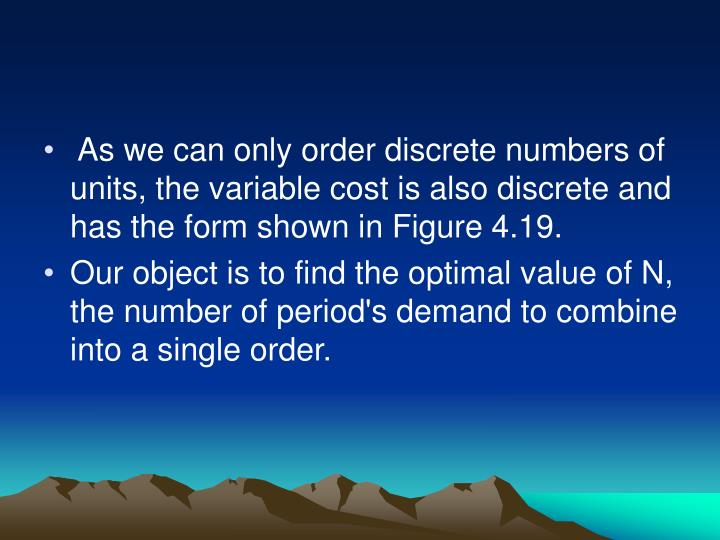 As we can only order discrete numbers of units, the variable cost is also discrete and has the form shown in Figure 4.19.