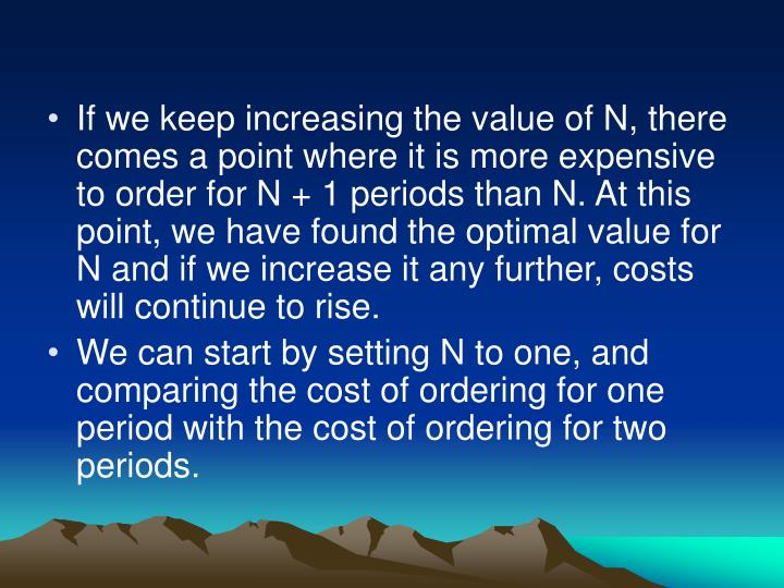 If we keep increasing the value of N, there comes a point where it is more expensive to order for N + 1 periods than N. At this point, we have found the optimal value for N and if we increase it any further, costs will continue to rise.