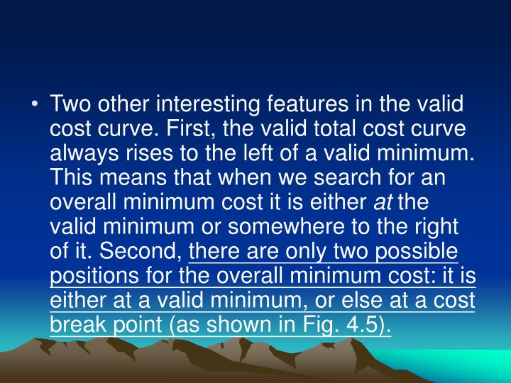 Two other interesting features in the valid cost curve. First, the valid total cost curve always rises to the left of a valid minimum. This means that when we search for an overall minimum cost it is either